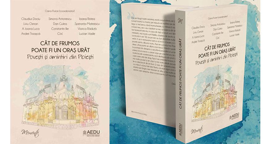 """Asociația pentru Educație și Dezvoltare Urbană anunță apariția volumului """"Cât de frumos poate fi un oraș urât. Povești și amintiri din Ploiești"""""""